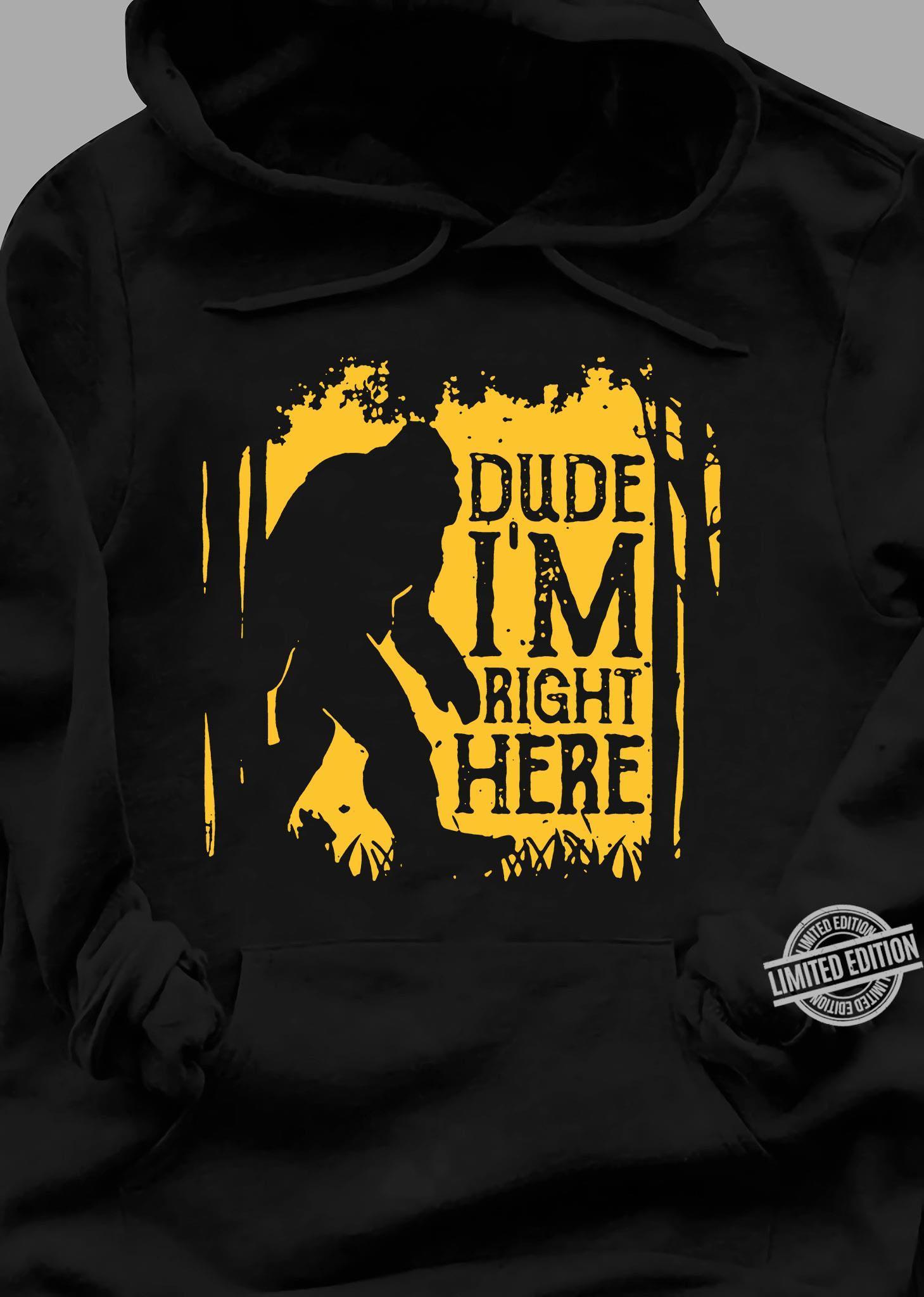 Bigfoot Dude I'm Right Here Shirt