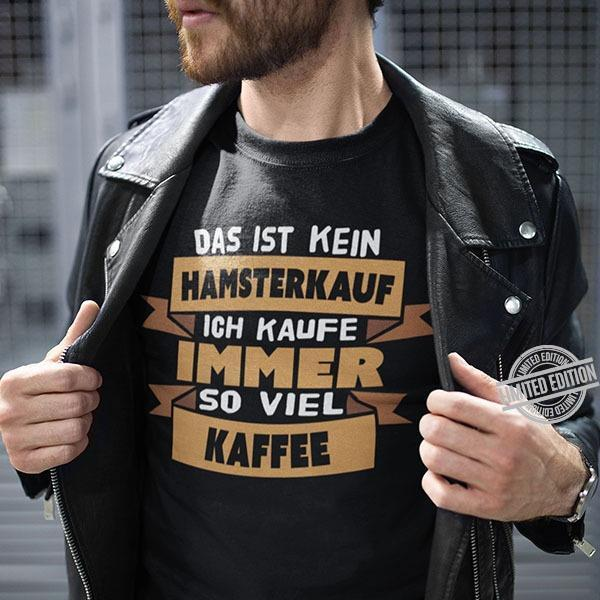 Das Ist Kein Hamsterkauf Ich Kaufe Immer So Viel Kaffee Shirt