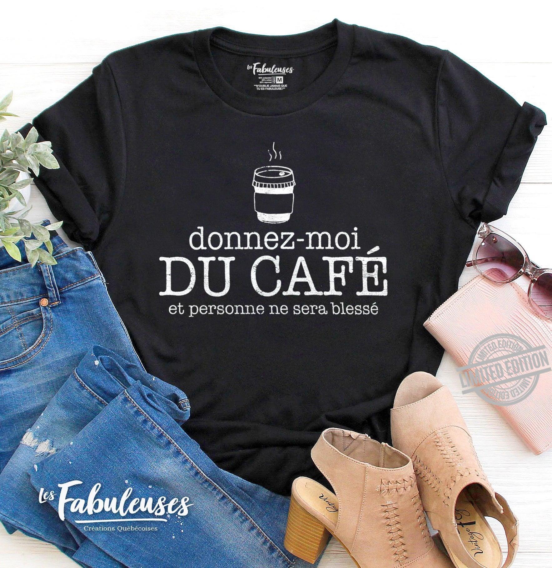 Donnez-Moi Du Cafe Et Personne Ne Sera Blesse Shirt