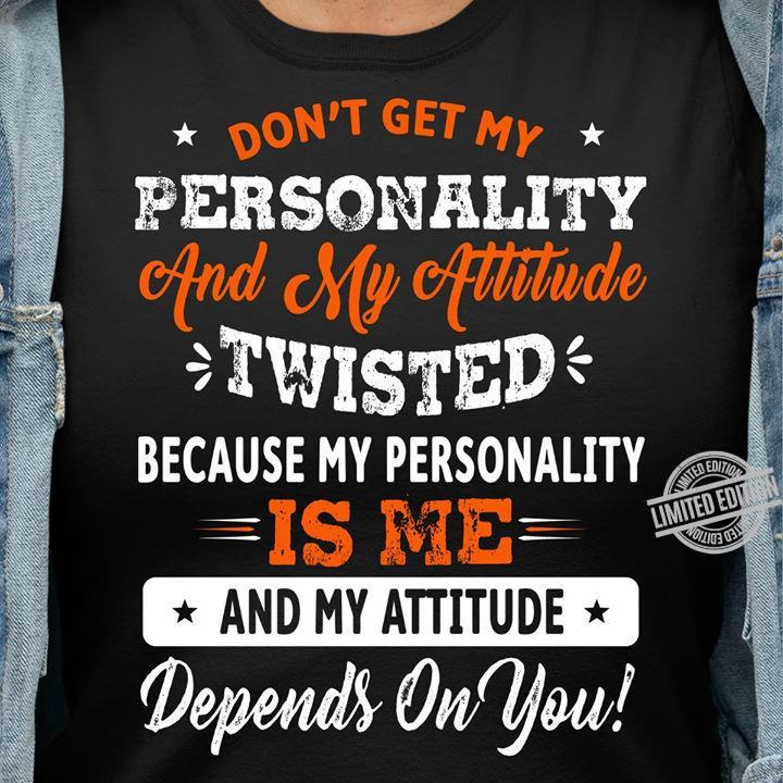 Don't Get My Personality And My Attitude Twisted Because My Personality Is Me Shirt