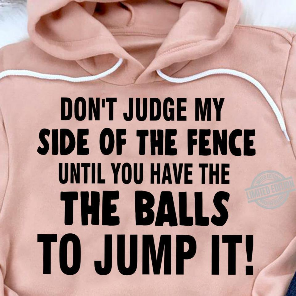 Don't Judge My Side Of The Fence Until You Have The The Balls To Kump It Shirt