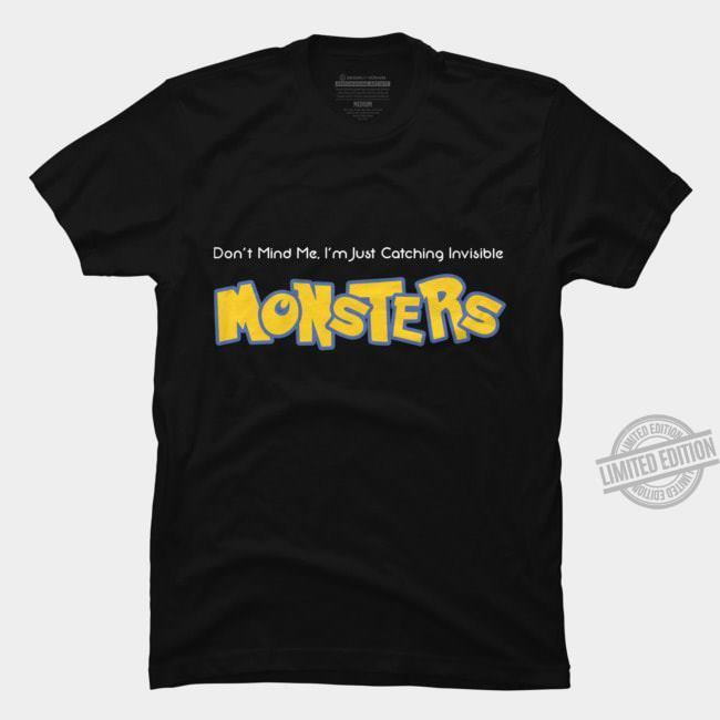 Don't Mind Me I'm Just Catching Invisible Monsters Shirt
