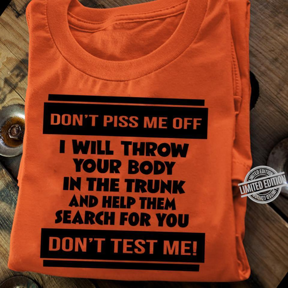 Don't Piss Me Off I Will Throw Your Body In The Trunk And Help Them Search For You Don't Test Me Shirt