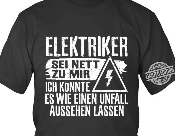 Elektriker Sei Nett Zu Mir Ich Konnte Es Wie Einen Unfall Aussehen Lassen Shirt