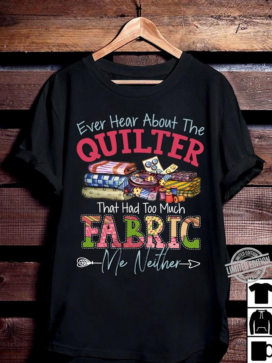 Ever Hear About The Quilter That Had Too Much Fabrig Me Neither Shirt