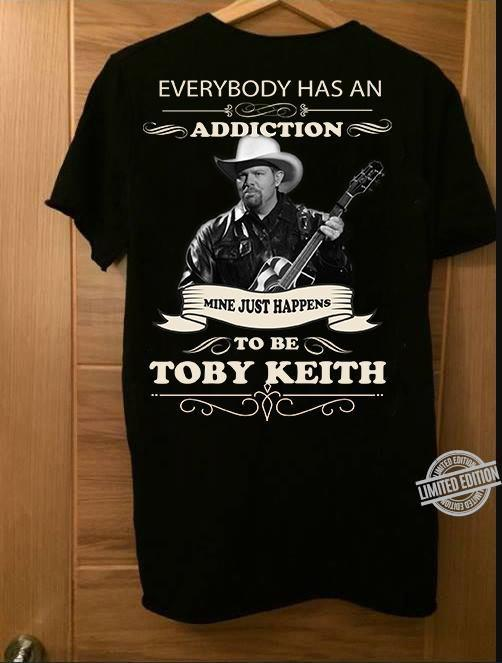 Everybody Has An Addiction Mine Just Happens To Be Toby Keith Shirt