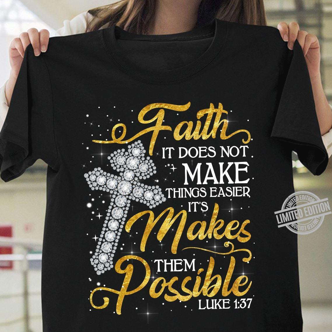Faith It Does Not Make Things Easier It's Makes Them Possible Shirt