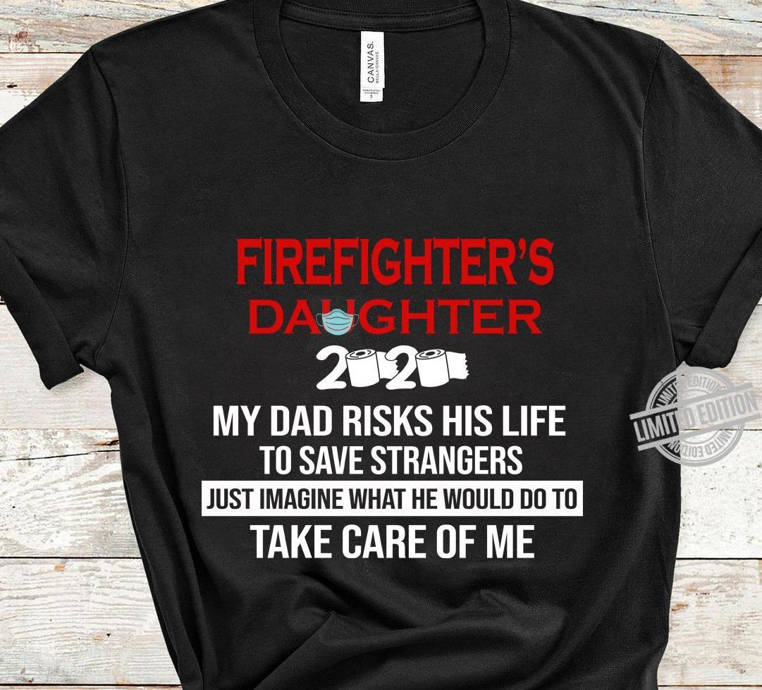 Firefighter's Daughter My Dad Risks His Life To Save Strangers Just Imagine What He Would Do To Take Care Of Me Shirt