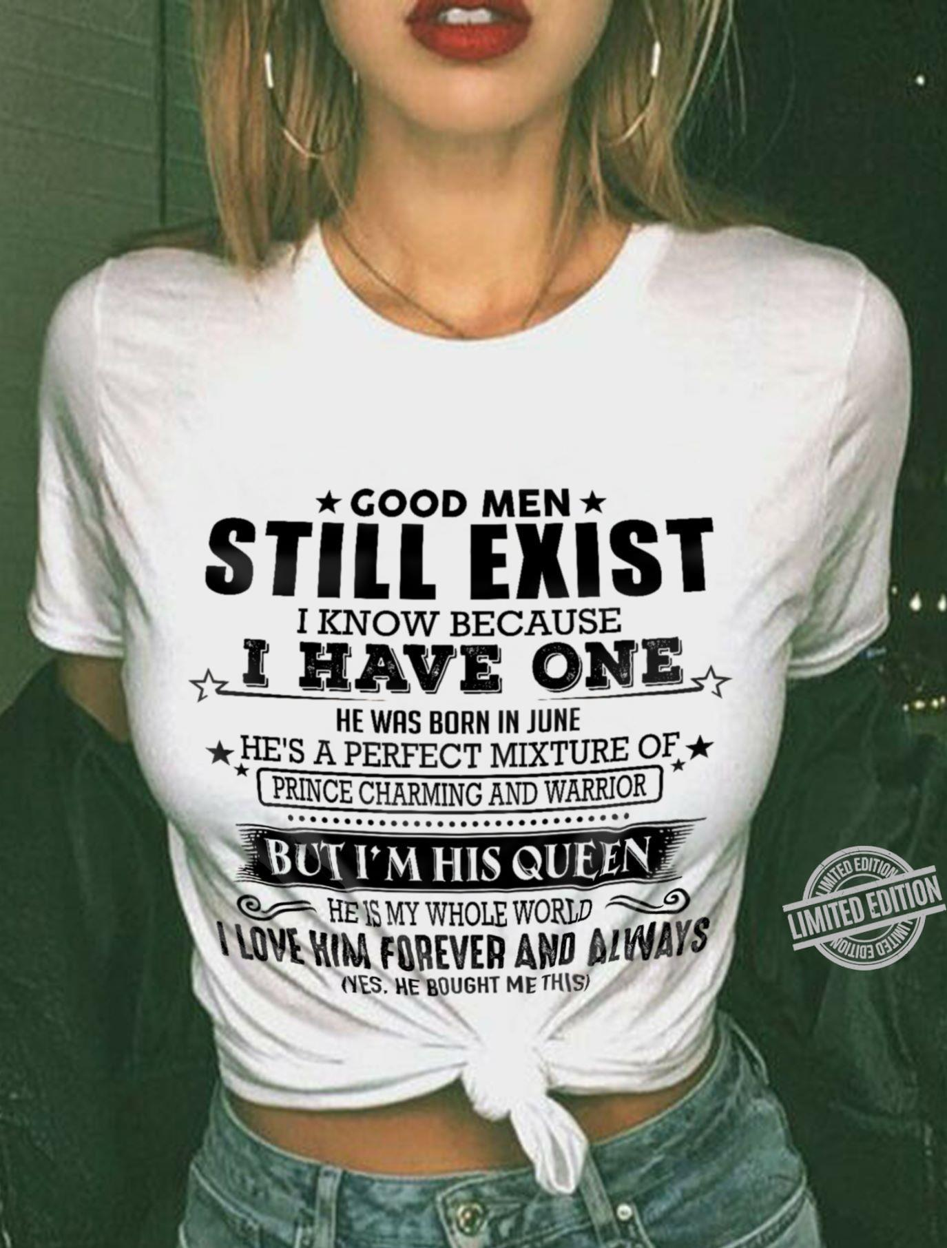 Good Men Still Exist I Know Because I Have One He Is My Whole World I Love Him Forever And Always Shirt