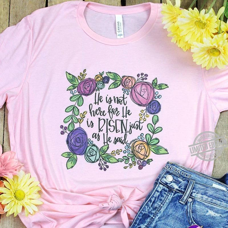 He Is Not Here For He Is Risen Just As He Said Shirt