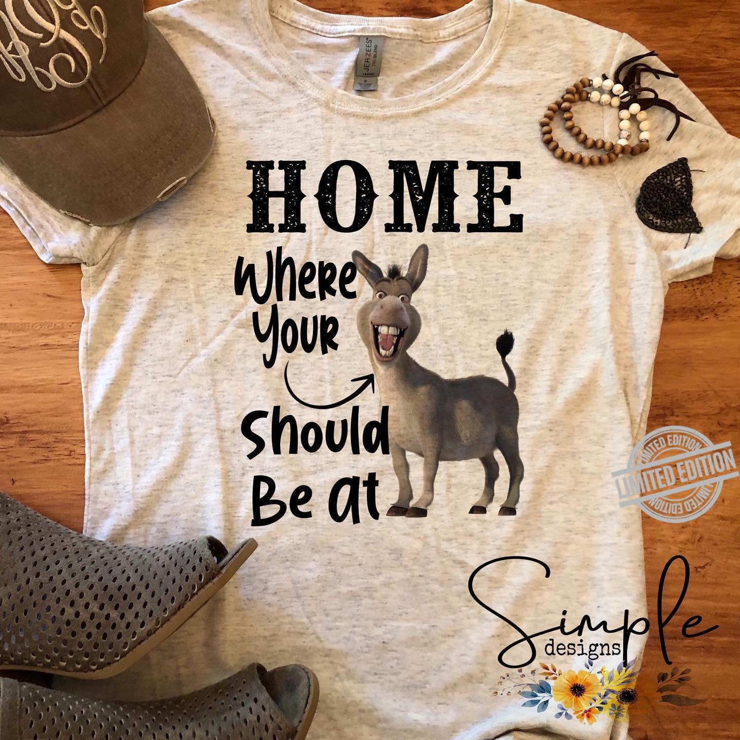 Home Where Your Should Be At Shirt