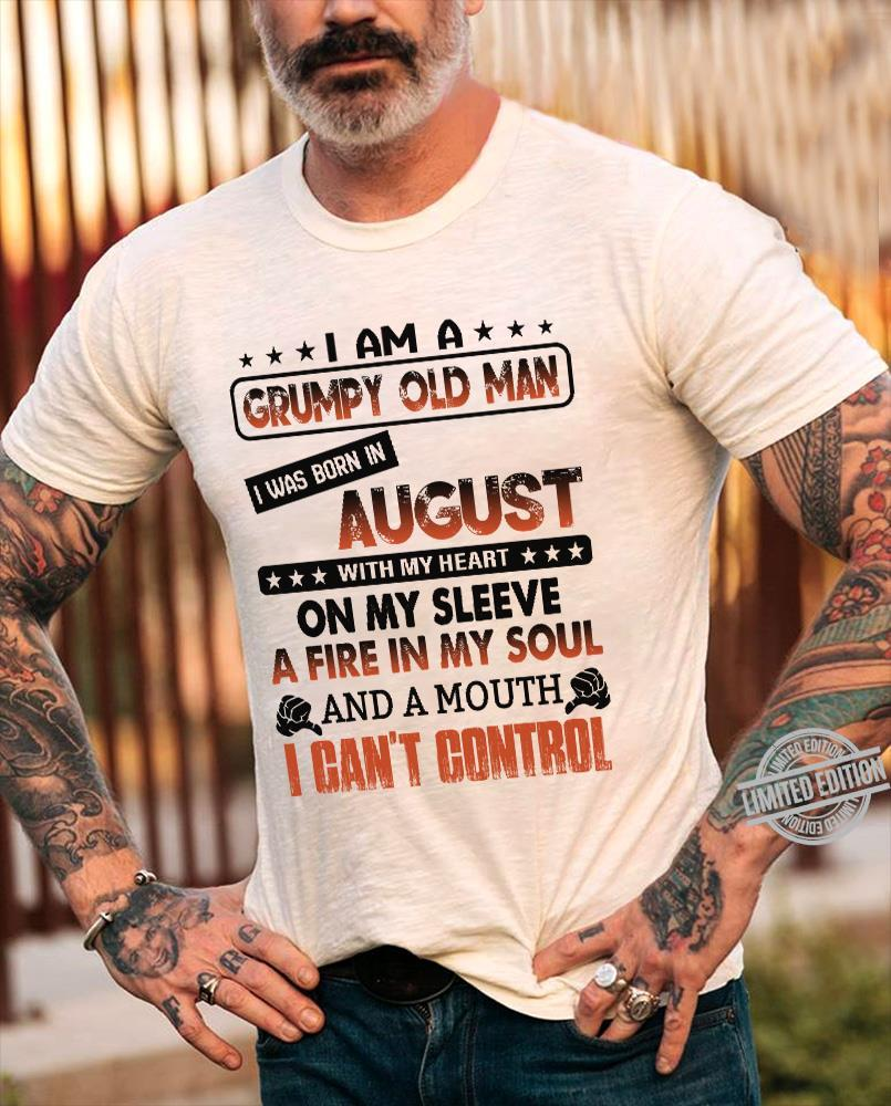 I Am A Grumpy Old Man I Was Born In August With My Heart On My Sleeve A Fire In My Soul I Can't Control Shirt