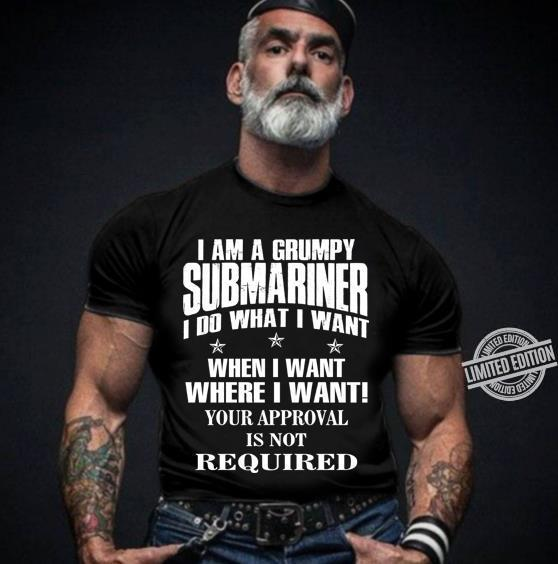 I Am A Grumpy Submariner I Do What I Want When I Want Where I Want Your Approval Is Not Required Shirt