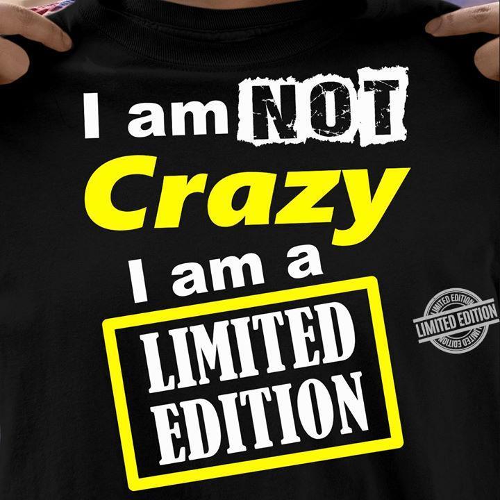 I Am Not Crazy I Am A Limited Adition Shirt